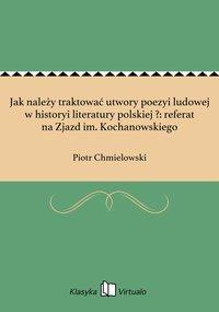 Jak należy traktować utwory poezyi ludowej w historyi literatury polskiej ?: referat na Zjazd im. Kochanowskiego