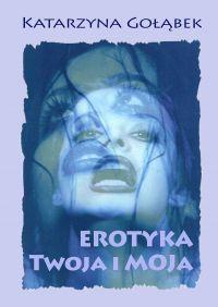 Erotyka Twoja i Moja - Katarzyna Gołąbek - ebook