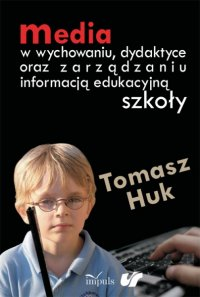 Media w wychowaniu, dydaktyce oraz zarządzaniu informacją edukacyjną szkoły - Tomasz Huk - ebook