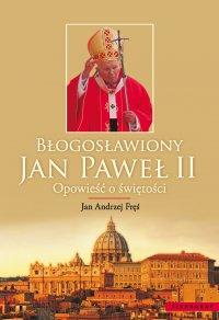 Błogosławiony Jan Paweł II. Opowieść o świętości