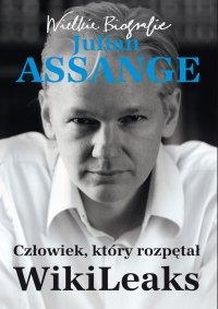 Julian Assange. Człowiek, który rozpętał WikiLeaks