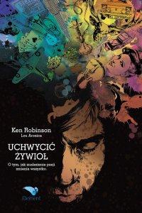 Uchwycić Żywioł. O tym, jak znalezienie pasji zmienia wszystko - PhD Ken Robinson - ebook