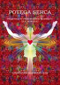 Potęga serca. Praktyczny przewodnik rozwoju duchowego