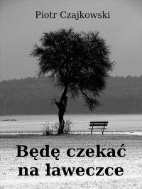Będę czekać na ławeczce - Piotr S. Czajkowski - ebook