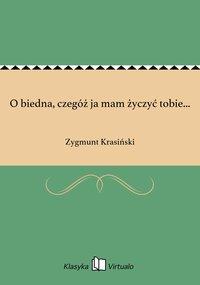 O biedna, czegóż ja mam życzyć tobie... - Zygmunt Krasiński - ebook
