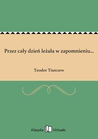 Przez cały dzień leżała w zapomnieniu... - Teodor Tiutczew - ebook