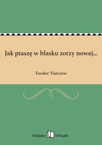 Jak ptaszę w blasku zorzy nowej... - Teodor Tiutczew - ebook