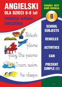 Angielski dla dzieci 8. Pierwsze słówka. Ćwiczenia. 6-8 lat. School subjects. Vehicles. Activities. Can. Present Simple (1)