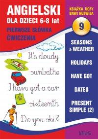 Angielski dla dzieci 9. Pierwsze słówka. Ćwiczenia. 6-8 lat. Seasons & weather. Holidays. Have got. Dates. Present Simple (2)