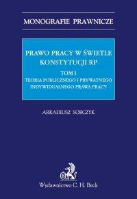 Prawo pracy w świetle Konstytucji RP. Tom I. Teoria publicznego i prywatnego indywidualnego prawa pracy