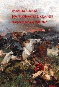 Na płonącej Ukrainie. Dzieje Kozaczyzny 1648-1651.