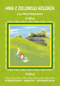 Ania z Zielonego Wzgórza Lucy Maud Montgomery. Streszczenie, analiza, interpretacja - Marta Zawalich - ebook
