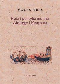 Flota i polityka morska Aleksego I Komnena. Kryzys bizantyńskiej floty wojennej i jego przezwyciężenie przez Aleksego I Komnena.