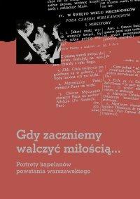 Gdy zaczniemy walczyć miłością... Portrety kapelanów powstania warszawskiego