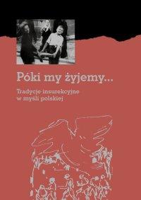Póki my żyjemy... Tradycje insurekcyjne w myśli polskiej - Opracowanie zbiorowe - ebook