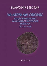 Władysław Odonic. Książę wielkopolski, wygnaniec i protektor Kościoła (ok. 1193-1239)