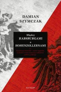 Między Habsburgami a Hohenzollernami. Rywalizacja niemiecko-austro-węgierska w okresie I wojny światowej a odbudowa państwa polskiego.