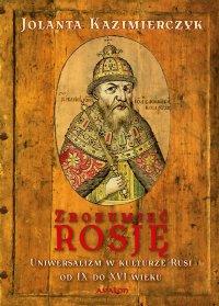 Zrozumieć Rosję. Uniwersalizm w kulturze Rusi od IX do XVI wieku