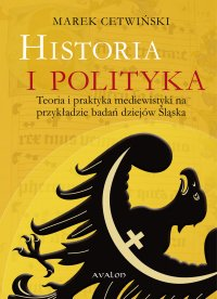 Historia i polityka. Teoria i praktyka mediewistyki na przykładzie badań dziejów Śląska