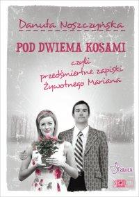 Pod dwiema kosami czyli przedśmiertne zapiski Żywotnego Mariana - Danuta Noszczyńska - ebook