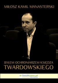 Byłem ochroniarzem księdza Twardowskiego - Miłosz Kamil Manasterski - ebook