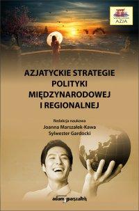 Azjatyckie strategie polityki międzynarodowej i regionalnej - dr hab. Joanna Marszałek-Kawa - ebook