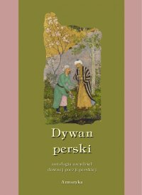 Dywan perski. Antologia arcydzieł dawnej poezji perskiej
