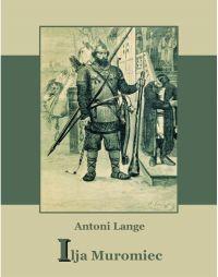 Ilija Muromiec. Na motywach staroruskiej średniowieczne  byliny - Antoni Lange - ebook