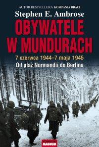 Obywatele w mundurach. 7 czerwca 1944-7 maja 1945. Od plaż Normandii do Berlina