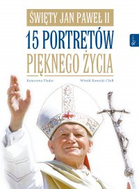 Święty Jan Paweł II. 15 portretów pięknego życia