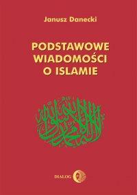 Podstawowe wiadomości o islamie - Janusz Danecki - ebook