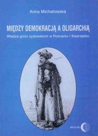 Między demokracją a oligarchią. Władze gmin żydowskich w Poznaniu i Swarzędzu (od połowy XVII do końca XVIII wieku)