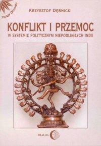 Konflikt i przemoc w systemie politycznym niepodległych Indii - Krzysztof Dębnicki - ebook