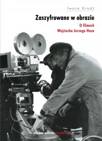 Zaszyfrowane w obrazie. O filmach fabularnych Wojciecha Jerzego Hasa - Iwona Grodź - ebook