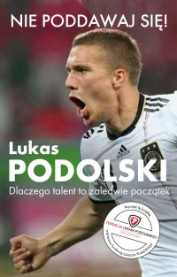 Nie poddawaj się! Dlaczego talent to zaledwie początek - Lukas Podolski - ebook