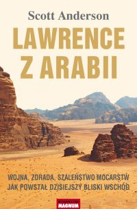 Lawrence z Arabii. Wojna, zdrada, szaleństwo mocarstw. Jak powstał dzisiejszy Bliski Wschód