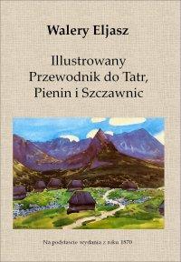 Illustrowany Przewodnik do Tatr, Pienin i Szczawnic - Walery Eljasz - ebook