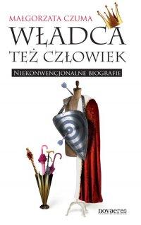 Władca też człowiek. Niekonwencjonalne biografie - Małgorzata Czuma - ebook