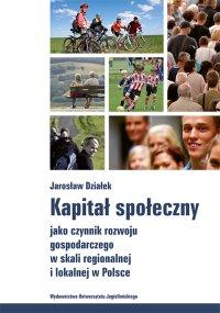 Kapitał społeczny jako czynnik rozwoju gospodarczego w skali regionalnej i lokalnej w Polsce - Jarosław Działek - ebook
