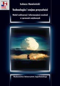 Technologia i wojna przyszłości. Wokół nuklearnej i informacyjnej rewolucji w sprawach wojskowych