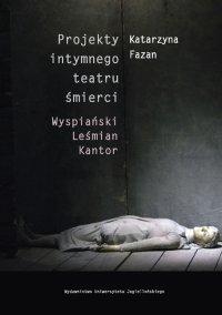 Projekty intymnego teatru śmierci. Wyspiański – Leśmian – Kantor - Katarzyna Fazan - ebook
