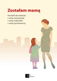 Zostałam mamą. Poradnik dla rodziców: urlop macierzyński, urlop rodzicielski, urlop wychowawczy