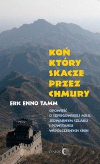 Koń, który skacze przez chmury. Opowieść o szpiegowskiej misji, Jedwabnym Szlaku i powstaniu współczesnych Chin - Eric Enno Tamm - ebook