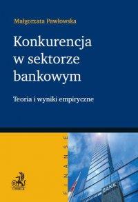 Konkurencja w sektorze bankowym. Teoria i wyniki empiryczne - Małgorzata Pawłowska - ebook