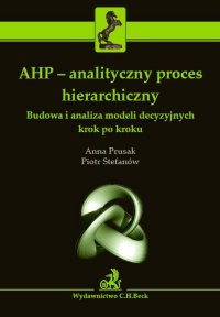 AHP - analityczny proces hierarchiczny. Budowa i analiza modeli decyzyjnych krok po kroku - Anna Prusak - ebook