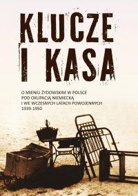 Klucze i Kasa. O mieniu żydowskim w Polsce pod okupacją niemiecką i we wczesnych latach powojennych, 1939-1950 - prof. Jan Grabowski - ebook