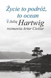 Życie to podróż, to ocean. Z Julią Hartwig rozmawia Artur Cieślar