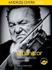 Ja, Urbanator. Awantury muzyka jazzowego - Andrzej Makowiecki - audiobook