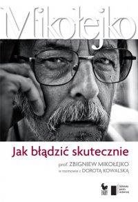 Jak błądzić skutecznie. Prof. Zbigniew Mikołejko w rozmowie z Dorotą Kowalską - prof. Zbigniew Mikołejko - ebook