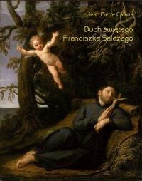 Duch świętego Franciszka Salezego, czyli wierny obraz myśli i uczuć tego świętego - Jean Pierre Camus - ebook